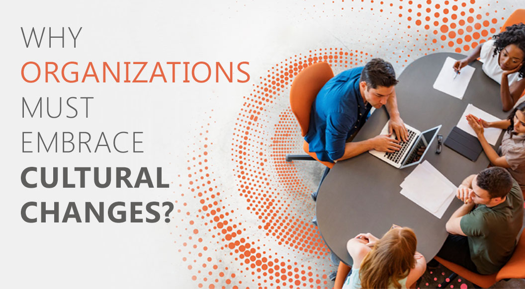 WHY ORGANIZATIONS MUST EMBRACE CULTURAL CHANGES